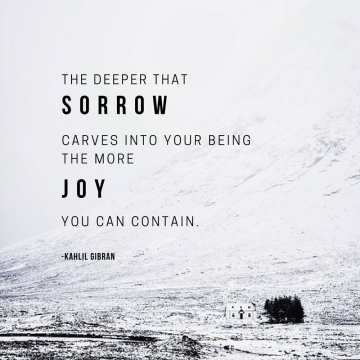 The deeper that sorrow carves into your being,the more joy you can contain.
